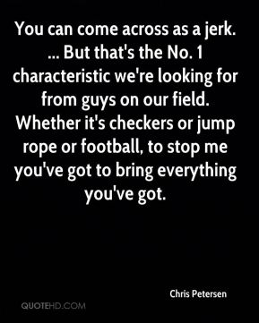 Chris Petersen - You can come across as a jerk. ... But that's the No. 1 characteristic we're looking for from guys on our field. Whether it's checkers or jump rope or football, to stop me you've got to bring everything you've got.