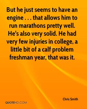 Chris Smith - But he just seems to have an engine . . . that allows him to run marathons pretty well. He's also very solid. He had very few injuries in college, a little bit of a calf problem freshman year, that was it.