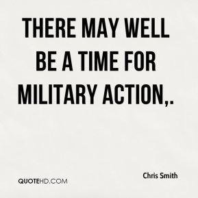Chris Smith - There may well be a time for military action.