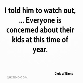 Chris Williams - I told him to watch out, ... Everyone is concerned about their kids at this time of year.