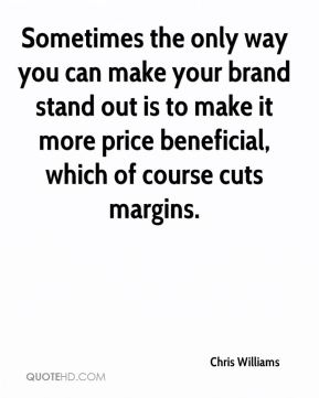 Chris Williams - Sometimes the only way you can make your brand stand out is to make it more price beneficial, which of course cuts margins.