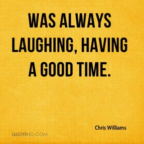 Chris Williams - was always laughing, having a good time.