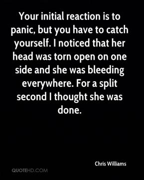 Chris Williams - Your initial reaction is to panic, but you have to catch yourself. I noticed that her head was torn open on one side and she was bleeding everywhere. For a split second I thought she was done.