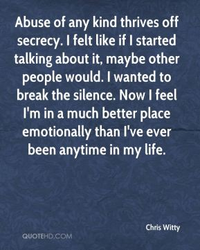 Chris Witty - Abuse of any kind thrives off secrecy. I felt like if I started talking about it, maybe other people would. I wanted to break the silence. Now I feel I'm in a much better place emotionally than I've ever been anytime in my life.