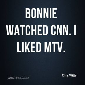 Bonnie watched CNN. I liked MTV.