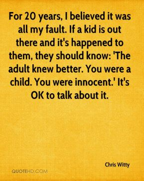 For 20 years, I believed it was all my fault. If a kid is out there and it's happened to them, they should know: 'The adult knew better. You were a child. You were innocent.' It's OK to talk about it.