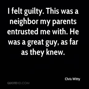 I felt guilty. This was a neighbor my parents entrusted me with. He was a great guy, as far as they knew.