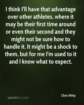 I think I'll have that advantage over other athletes, where it may be their first time around or even their second and they might not be sure how to handle it. It might be a shock to them, but for me I'm used to it and I know what to expect.