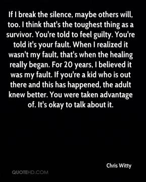 If I break the silence, maybe others will, too. I think that's the toughest thing as a survivor. You're told to feel guilty. You're told it's your fault. When I realized it wasn't my fault, that's when the healing really began. For 20 years, I believed it was my fault. If you're a kid who is out there and this has happened, the adult knew better. You were taken advantage of. It's okay to talk about it.