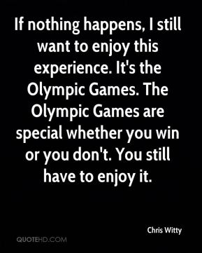 If nothing happens, I still want to enjoy this experience. It's the Olympic Games. The Olympic Games are special whether you win or you don't. You still have to enjoy it.
