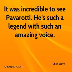 It was incredible to see Pavarotti. He's such a legend with such an amazing voice.