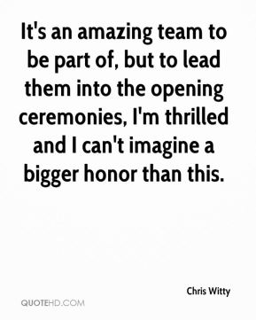 It's an amazing team to be part of, but to lead them into the opening ceremonies, I'm thrilled and I can't imagine a bigger honor than this.