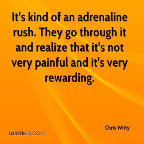 It's kind of an adrenaline rush. They go through it and realize that it's not very painful and it's very rewarding.