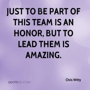 Chris Witty - Just to be part of this team is an honor, but to lead them is amazing.