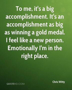 To me, it's a big accomplishment. It's an accomplishment as big as winning a gold medal. I feel like a new person. Emotionally I'm in the right place.
