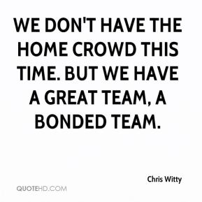 Chris Witty - We don't have the home crowd this time. But we have a great team, a bonded team.