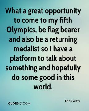 What a great opportunity to come to my fifth Olympics, be flag bearer and also be a returning medalist so I have a platform to talk about something and hopefully do some good in this world.