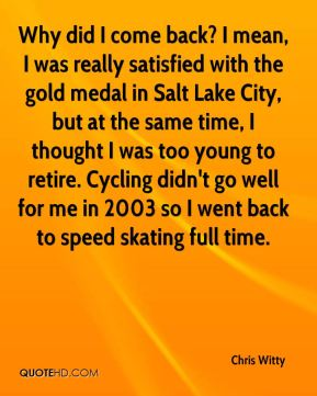 Why did I come back? I mean, I was really satisfied with the gold medal in Salt Lake City, but at the same time, I thought I was too young to retire. Cycling didn't go well for me in 2003 so I went back to speed skating full time.