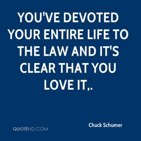 Chuck Schumer - You've devoted your entire life to the law and it's clear that you love it.