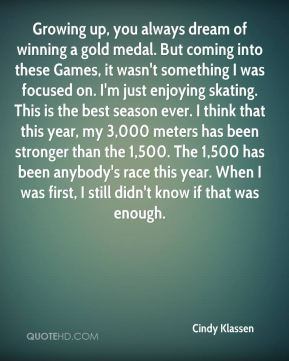 Growing up, you always dream of winning a gold medal. But coming into these Games, it wasn't something I was focused on. I'm just enjoying skating. This is the best season ever. I think that this year, my 3,000 meters has been stronger than the 1,500. The 1,500 has been anybody's race this year. When I was first, I still didn't know if that was enough.