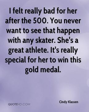 I felt really bad for her after the 500. You never want to see that happen with any skater. She's a great athlete. It's really special for her to win this gold medal.