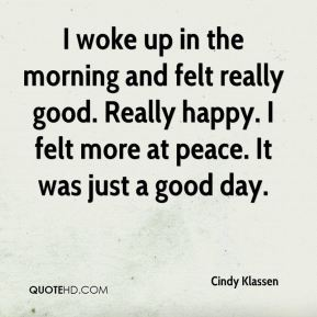 I woke up in the morning and felt really good. Really happy. I felt more at peace. It was just a good day.