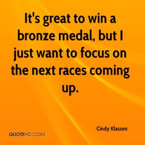 Cindy Klassen - It's great to win a bronze medal, but I just want to focus on the next races coming up.