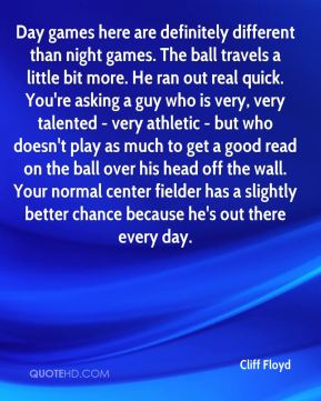 Cliff Floyd - Day games here are definitely different than night games. The ball travels a little bit more. He ran out real quick. You're asking a guy who is very, very talented - very athletic - but who doesn't play as much to get a good read on the ball over his head off the wall. Your normal center fielder has a slightly better chance because he's out there every day.