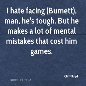 Cliff Floyd - I hate facing (Burnett), man, he's tough. But he makes a lot of mental mistakes that cost him games.