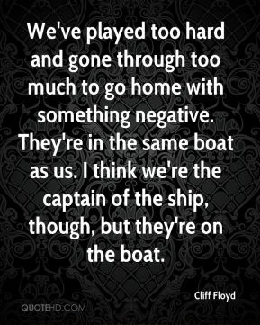 Cliff Floyd - We've played too hard and gone through too much to go home with something negative. They're in the same boat as us. I think we're the captain of the ship, though, but they're on the boat.
