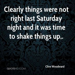 Clive Woodward - Clearly things were not right last Saturday night and it was time to shake things up.