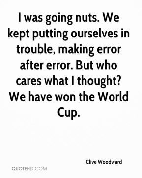 Clive Woodward - I was going nuts. We kept putting ourselves in trouble, making error after error. But who cares what I thought? We have won the World Cup.