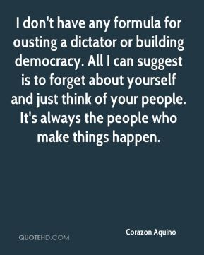 I don't have any formula for ousting a dictator or building democracy. All I can suggest is to forget about yourself and just think of your people. It's always the people who make things happen.