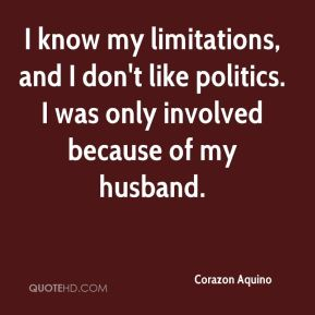 I know my limitations, and I don't like politics. I was only involved because of my husband.