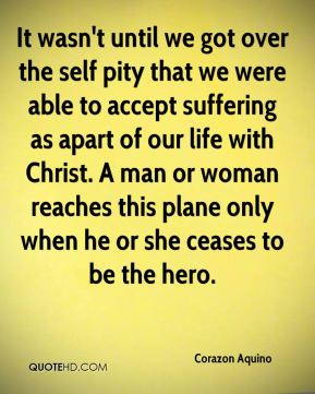 It wasn't until we got over the self pity that we were able to accept suffering as apart of our life with Christ. A man or woman reaches this plane only when he or she ceases to be the hero.