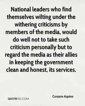 National leaders who find themselves wilting under the withering criticisms by members of the media, would do well not to take such criticism personally but to regard the media as their allies in keeping the government clean and honest, its services.