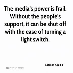 The media's power is frail. Without the people's support, it can be shut off with the ease of turning a light switch.