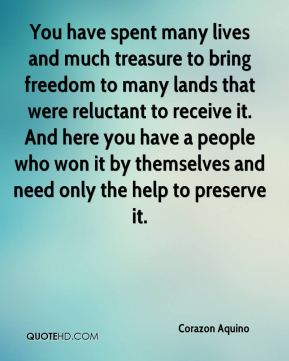 Corazon Aquino - You have spent many lives and much treasure to bring freedom to many lands that were reluctant to receive it. And here you have a people who won it by themselves and need only the help to preserve it.