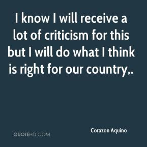 Corazon Aquino - I know I will receive a lot of criticism for this but I will do what I think is right for our country.