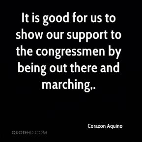 It is good for us to show our support to the congressmen by being out there and marching.