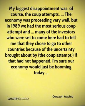 My biggest disappointment was, of course, the coup attempts, ... The economy was proceeding very well, but in 1989 we had the most serious coup attempt and ... many of the investors who were set to come here had to tell me that they chose to go to other countries because of the uncertainty brought about by (the coup attempt.) If that had not happened, I'm sure our economy would just be booming today ...