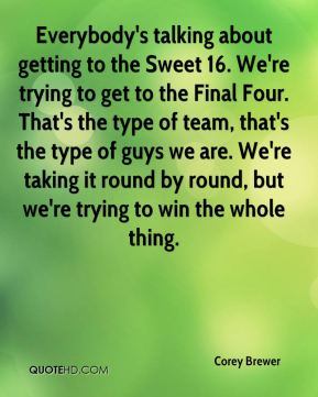 Corey Brewer - Everybody's talking about getting to the Sweet 16. We're trying to get to the Final Four. That's the type of team, that's the type of guys we are. We're taking it round by round, but we're trying to win the whole thing.