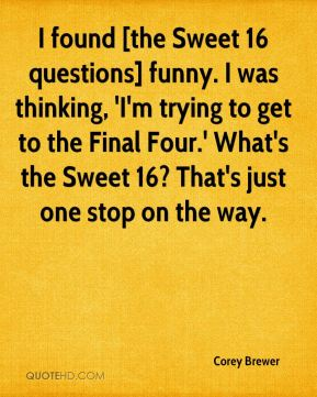 Corey Brewer - I found [the Sweet 16 questions] funny. I was thinking, 'I'm trying to get to the Final Four.' What's the Sweet 16? That's just one stop on the way.