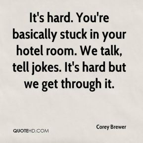Corey Brewer - It's hard. You're basically stuck in your hotel room. We talk, tell jokes. It's hard but we get through it.
