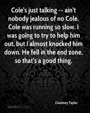 Courtney Taylor - Cole's just talking -- ain't nobody jealous of no Cole. Cole was running so slow. I was going to try to help him out, but I almost knocked him down. He fell in the end zone, so that's a good thing.
