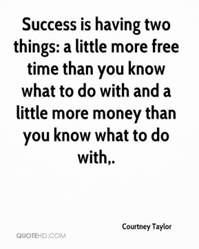 Courtney Taylor - Success is having two things: a little more free time than you know what to do with and a little more money than you know what to do with.