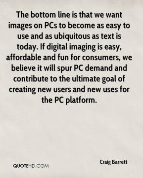 The bottom line is that we want images on PCs to become as easy to use and as ubiquitous as text is today. If digital imaging is easy, affordable and fun for consumers, we believe it will spur PC demand and contribute to the ultimate goal of creating new users and new uses for the PC platform.