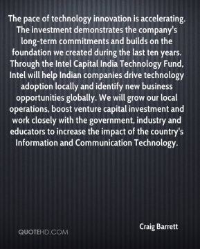The pace of technology innovation is accelerating. The investment demonstrates the company's long-term commitments and builds on the foundation we created during the last ten years. Through the Intel Capital India Technology Fund, Intel will help Indian companies drive technology adoption locally and identify new business opportunities globally. We will grow our local operations, boost venture capital investment and work closely with the government, industry and educators to increase the impact of the country's Information and Communication Technology.