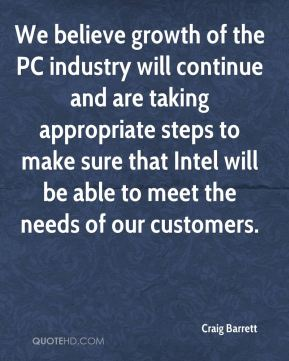 We believe growth of the PC industry will continue and are taking appropriate steps to make sure that Intel will be able to meet the needs of our customers.