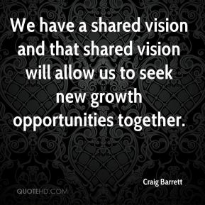 We have a shared vision and that shared vision will allow us to seek new growth opportunities together.